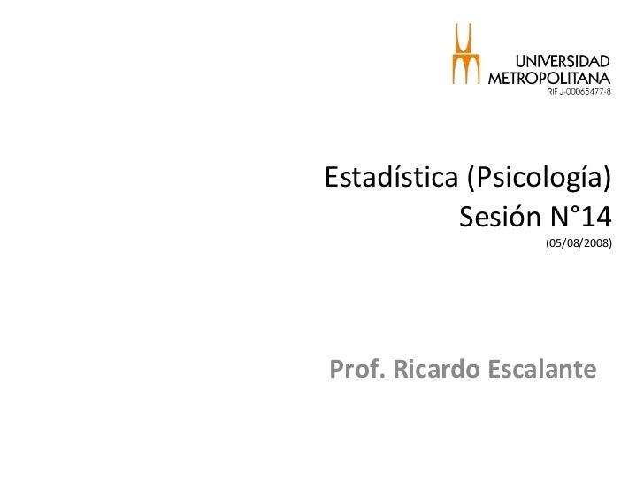 Estadística (Psicología) Sesión N°14 (05/08/2008) Prof. Ricardo Escalante