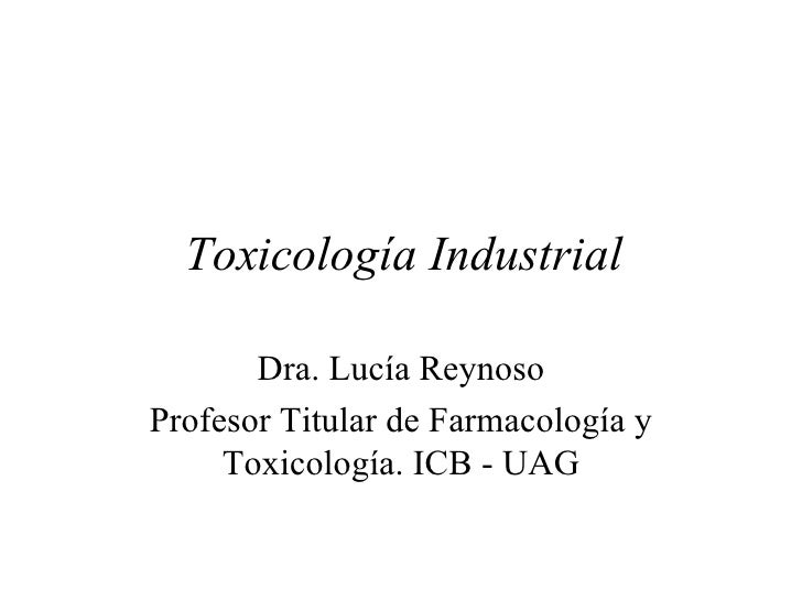 Toxicología Industrial Dra. Lucía Reynoso Profesor Titular de Farmacología y Toxicología. ICB - UAG