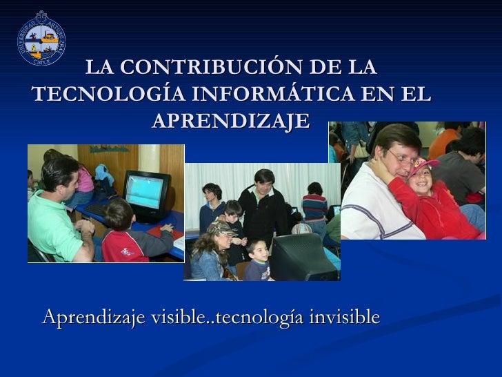 LA CONTRIBUCIÓN DE LA TECNOLOGÍA INFORMÁTICA EN EL APRENDIZAJE Aprendizaje visible..tecnología invisible