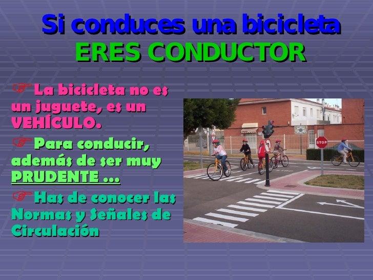 Si conduces una bicicleta  ERES CONDUCTOR <ul><li>La bicicleta no es un juguete, es un VEHÍCULO. </li></ul><ul><li>Para co...