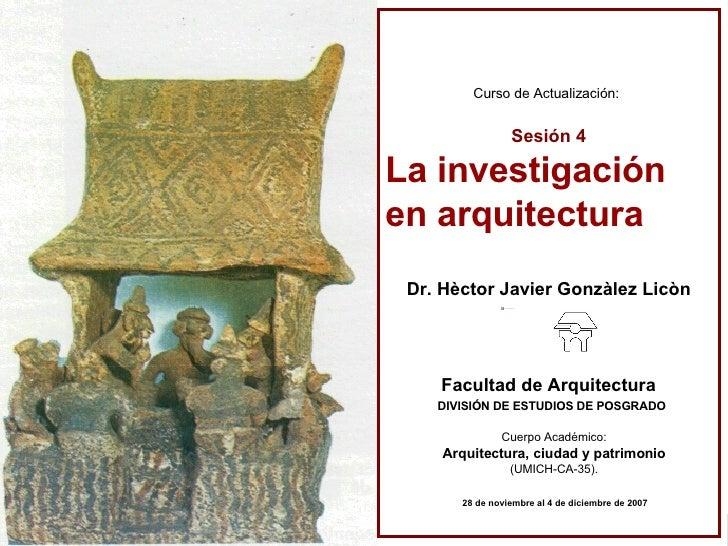 Curso de Actualización:   Sesión 4 La investigación en arquitectura Dr. Hèctor Javier Gonzàlez Licòn DIVISIÓN DE ESTUDIOS ...