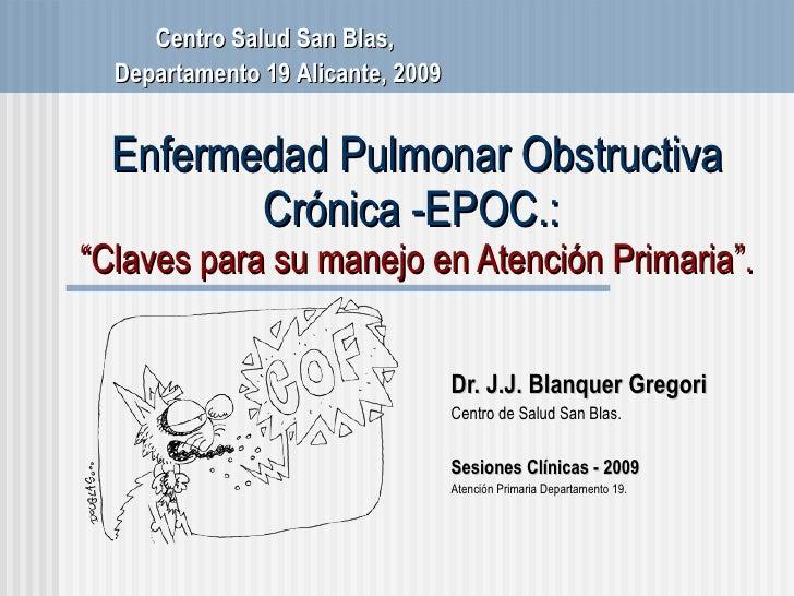 """Enfermedad Pulmonar Obstructiva Cr ónica -EPOC.:  """" Claves para su manejo en Atenci ón Primaria"""". Dr. J.J. Blanquer Gregor..."""