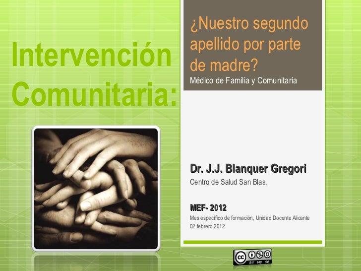 Intervención Comunitaria:  Dr. J.J. Blanquer Gregori Centro de Salud San Blas . MEF - 2012 Mes específico de formación, Un...
