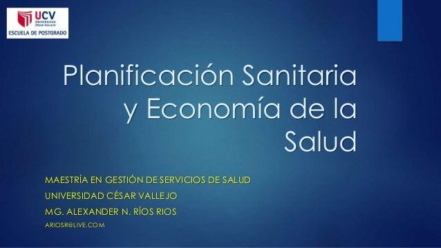 Planificación Sanitaria y Economía de la Salud MAESTRÍA EN GESTIÓN DE SERVICIOS DE SALUD UNIVERSIDAD CÉSAR VALLEJO MG. ALE...