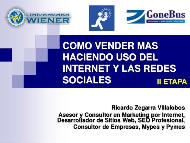 COMO VENDER MAS HACIENDO USO DEL INTERNET Y LAS REDES SOCIALES Ricardo Zegarra Villalobos Asesor y Consultor en Marketing ...