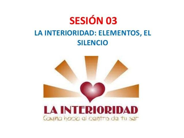 SESIÓN 03 LA INTERIORIDAD: ELEMENTOS, EL SILENCIO