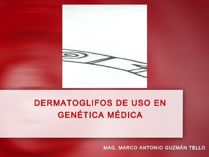 DERMATOGLIFOS DE USO EN GENÉTICA MÉDICA MAG. MARCO ANTONIO GUZMÁN TELLO