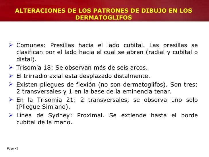 ALTERACIONES DE LOS PATRONES DE DIBUJO EN LOS DERMATOGLIFOS <ul><li>Comunes: Presillas hacia el lado cubital. Las presilla...
