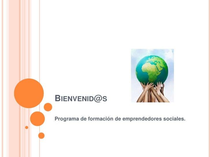 Bienvenid@s<br />Programa de formación de emprendedores sociales.<br />