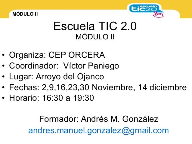 MÓDULO II Escuela TIC 2.0 MÓDULO II • Organiza: CEP ORCERA • Coordinador: Víctor Paniego • Lugar: Arroyo del Ojanco • Fech...