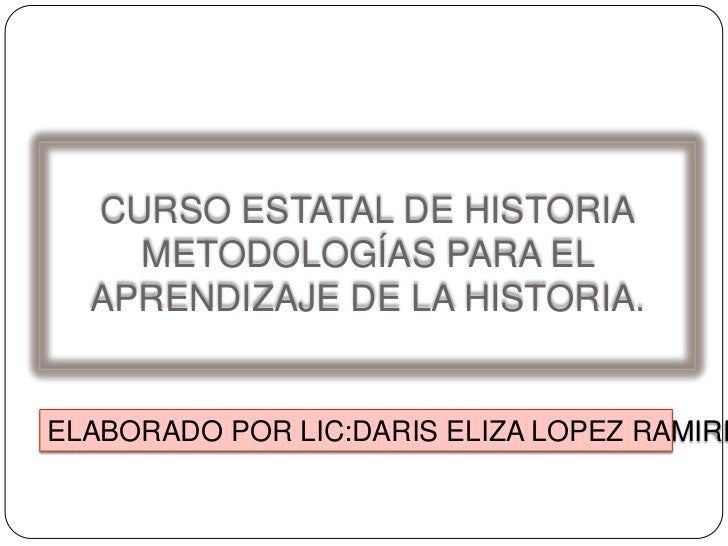 CURSO ESTATAL DE HISTORIAMETODOLOGÍAS PARA EL APRENDIZAJE DE LA HISTORIA.<br />ELABORADO POR LIC:DARIS ELIZA LOPEZ RAMIREZ...