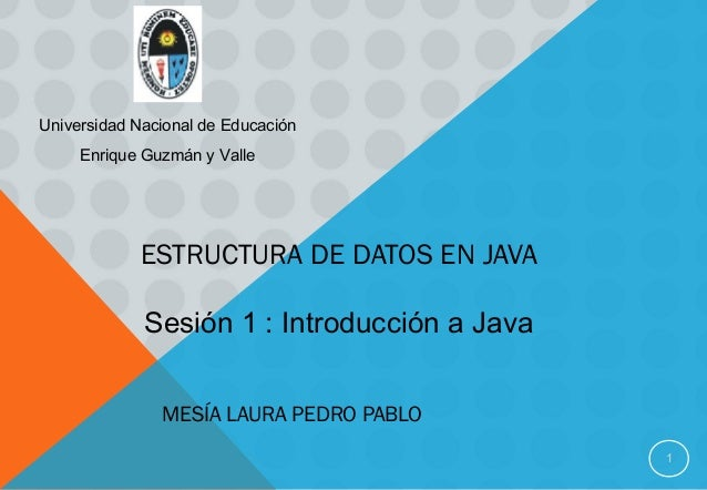 ESTRUCTURA DE DATOS EN JAVA MESÍA LAURA PEDRO PABLO 1 Sesión 1 : Introducción a Java Universidad Nacional de Educación Enr...