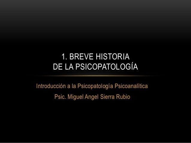 Introducción a la Psicopatología Psicoanalítica Psic. Miguel Angel Sierra Rubio 1. BREVE HISTORIA DE LA PSICOPATOLOGÍA