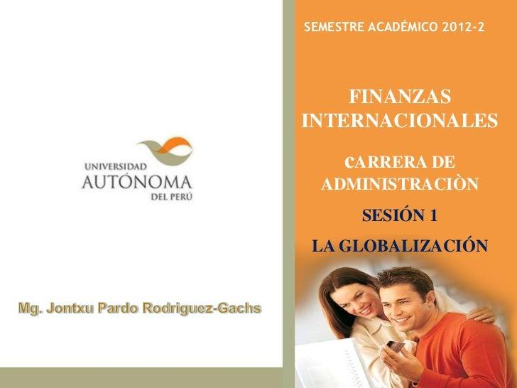 SEMESTRE ACADÉMICO 2012-2    FINANZASINTERNACIONALES         cARRERA DE   ADMINISTRACIÒN               SESIÓN 1 LA GLOBALI...