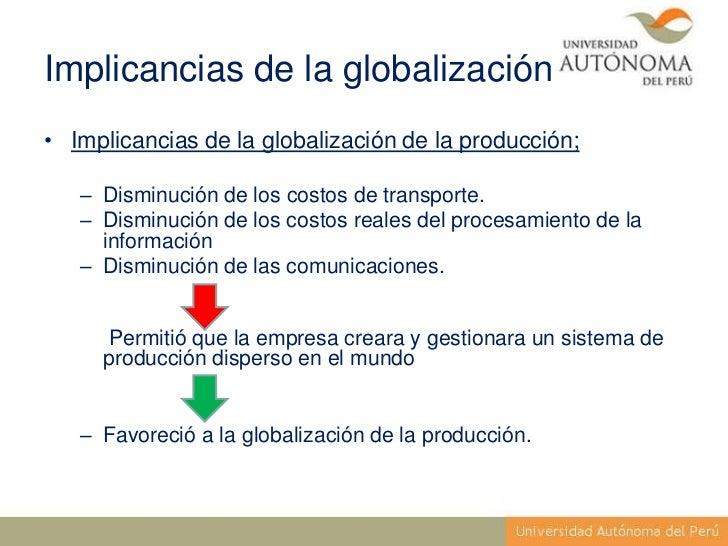 Implicancias de la globalización• Implicancias de la globalización de la producción;   – Disminución de los costos de tran...