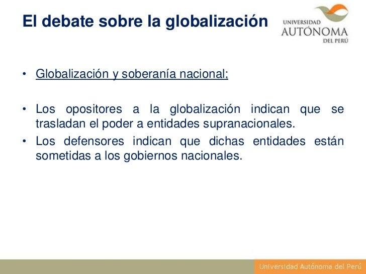 El debate sobre la globalización• Globalización y soberanía nacional;• Los opositores a la globalización indican que se  t...
