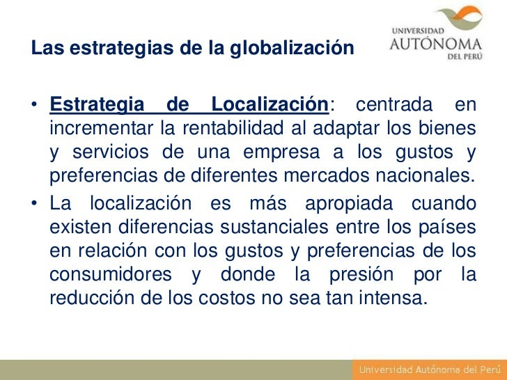 Las estrategias de la globalización• Estrategia de Localización: centrada en  incrementar la rentabilidad al adaptar los b...