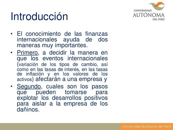 Introducción• El conocimiento de las finanzas  internacionales ayuda de dos  maneras muy importantes.• Primero, a decidir ...