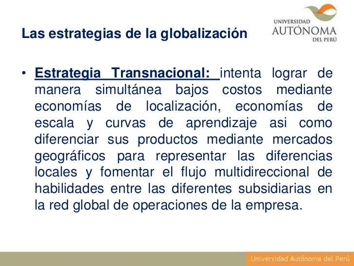 Las estrategias de la globalización• Estrategia Transnacional: intenta lograr de  manera simultánea bajos costos mediante ...