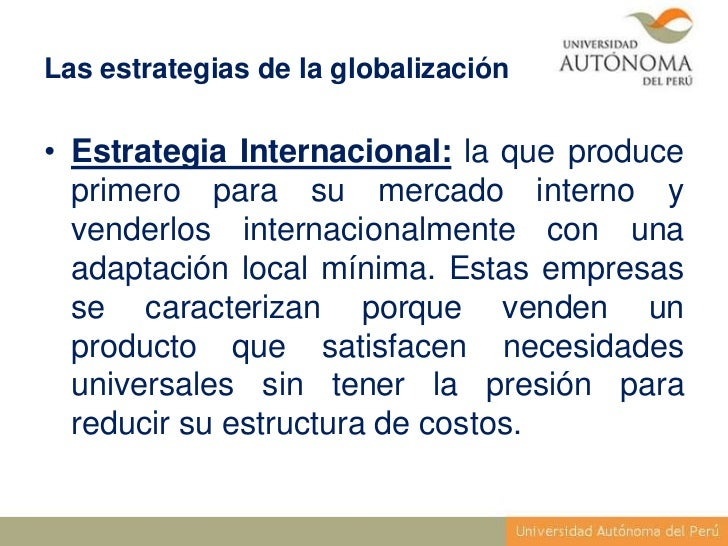 Las estrategias de la globalización• Estrategia Internacional: la que produce  primero para su mercado interno y  venderlo...