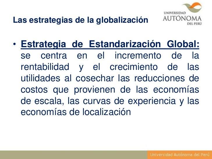 Las estrategias de la globalización• Estrategia de Estandarización Global:  se centra en el incremento de la  rentabilidad...