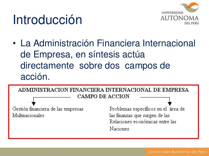 Introducción• La Administración Financiera Internacional  de Empresa, en síntesis actúa  directamente sobre dos campos de ...
