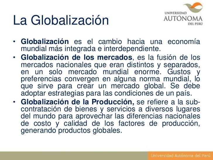 La Globalización• Globalización es el cambio hacia una economía  mundial más integrada e interdependiente.• Globalización ...