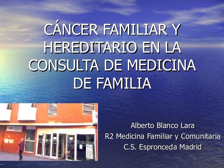 CÁNCER FAMILIAR Y  HEREDITARIO EN LACONSULTA DE MEDICINA     DE FAMILIA                Alberto Blanco Lara         R2 Medi...