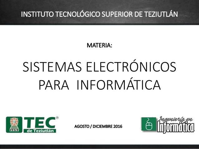 MATERIA: SISTEMAS ELECTRÓNICOS PARA INFORMÁTICA AGOSTO / DICIEMBRE 2016 INSTITUTO TECNOLÓGICO SUPERIOR DE TEZIUTLÁN