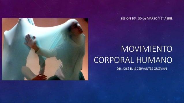 MOVIMIENTO CORPORAL HUMANO DR. JOSÉ LUIS CERVANTES GUZMÁN SESIÓN 10ª. 30 de MARZO Y 1° ABRIL