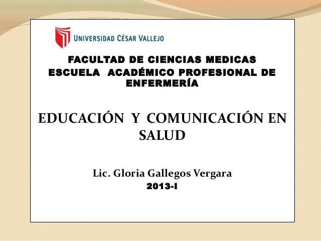 FACULTAD DE CIENCIAS MEDICASESCUELA ACADÉMICO PROFESIONAL DEENFERMERÍAEDUCACIÓN Y COMUNICACIÓN ENSALUDLic. Gloria Gallegos...