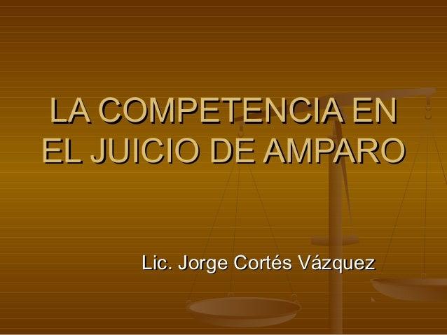 LA COMPETENCIA EN EL JUICIO DE AMPARO Lic. Jorge Cortés Vázquez