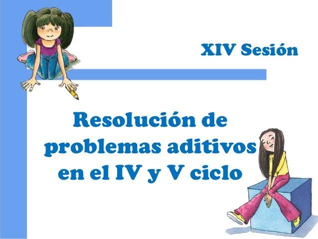 Resolución de problemas aditivos en el IV y V ciclo XIV Sesión