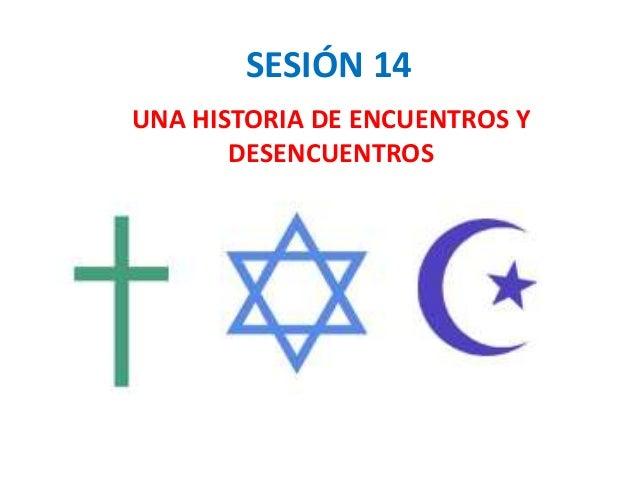 SESIÓN 14 UNA HISTORIA DE ENCUENTROS Y DESENCUENTROS