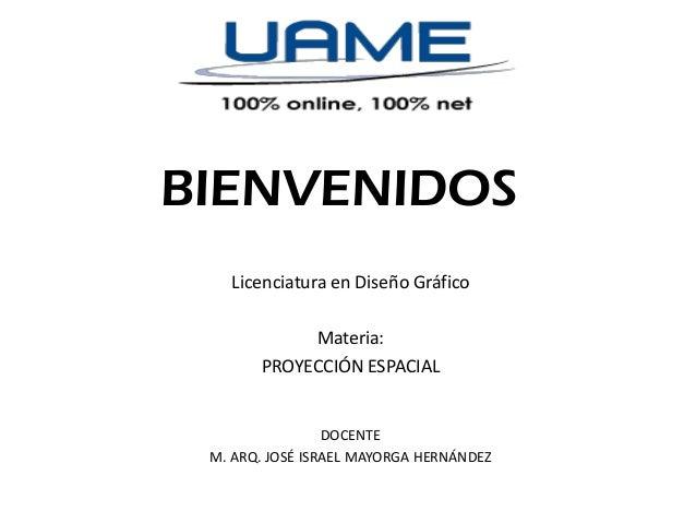 BIENVENIDOS Licenciatura en Diseño Gráfico Materia: PROYECCIÓN ESPACIAL  DOCENTE M. ARQ. JOSÉ ISRAEL MAYORGA HERNÁNDEZ