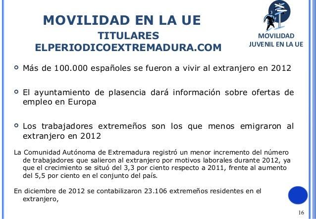 16MOVILIDAD EN LA UETITULARESELPERIODICOEXTREMADURA.COMMOVILIDADJUVENIL EN LA UE Más de 100.000 españoles se fueron a viv...