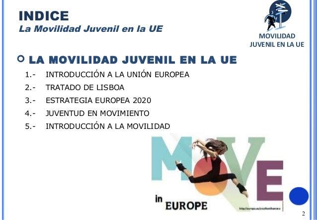 2 LA MOVILIDAD JUVENIL EN LA UE1.- INTRODUCCIÓN A LA UNIÓN EUROPEA2.- TRATADO DE LISBOA3.- ESTRATEGIA EUROPEA 20204.- JUV...