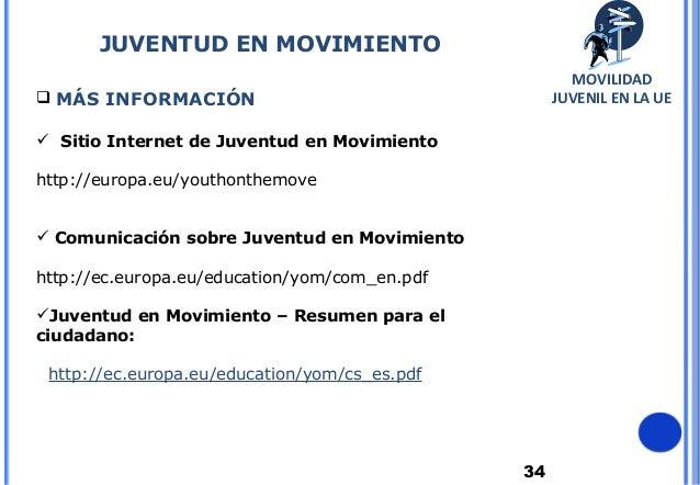 34 MÁS INFORMACIÓN Sitio Internet de Juventud en Movimiento:http://europa.eu/youthonthemove Comunicación sobre Juventud...