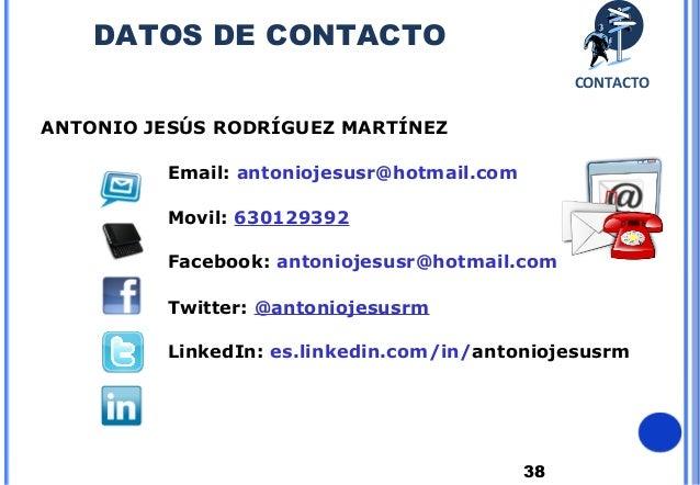 38ANTONIO JESÚS RODRÍGUEZ MARTÍNEZEmail: antoniojesusr@hotmail.comMovil: 630129392Facebook: antoniojesusr@hotmail.comTwitt...