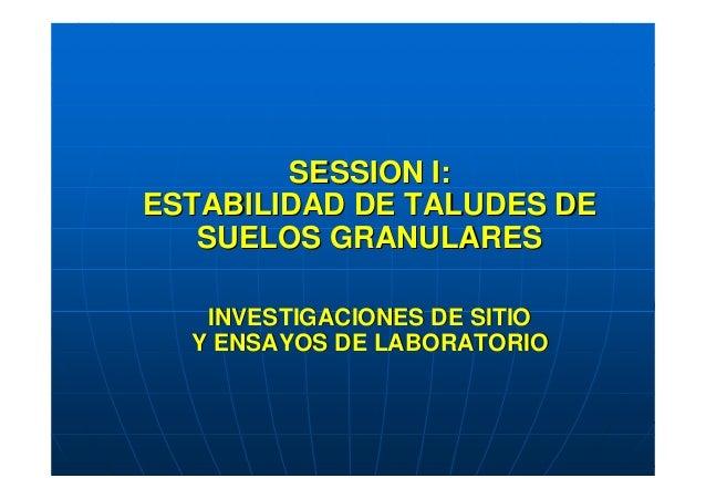 SESSION I:ESTABILIDAD DE TALUDES DE   SUELOS GRANULARES   INVESTIGACIONES DE SITIO  Y ENSAYOS DE LABORATORIO