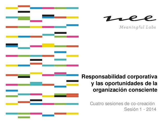 Responsabilidad corporativa y las oportunidades de la organización consciente Cuatro sesiones de co-creación Sesión 1 - 20...