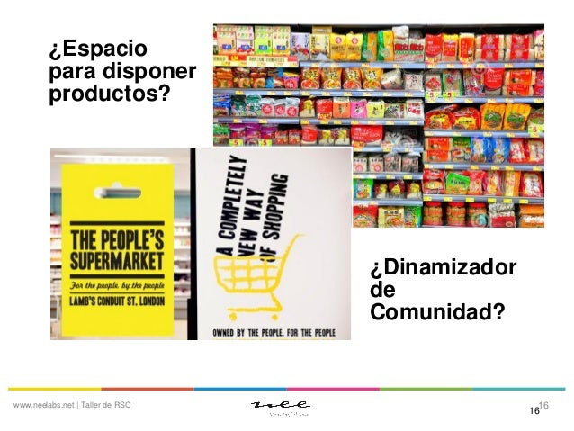 ¿Espacio para disponer productos?  ¿Dinamizador de Comunidad?  www.neelabs.net | Taller de RSC  16 16
