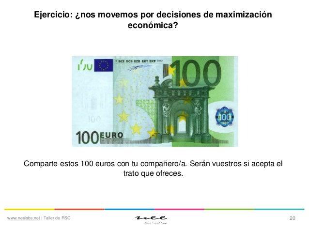 Ejercicio: ¿nos movemos por decisiones de maximización económica?  Comparte estos 100 euros con tu compañero/a. Serán vues...