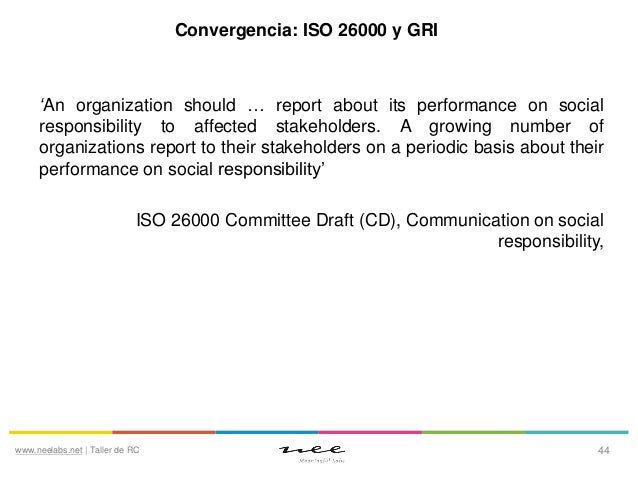 Convergencia: ISO 26000 y GRI  'An organization should … report about its performance on social responsibility to affected...