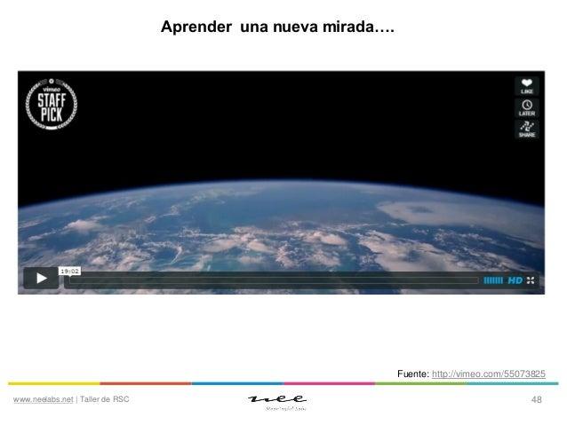 Aprender una nueva mirada….  Fuente: http://vimeo.com/55073825 www.neelabs.net | Taller de RSC  48
