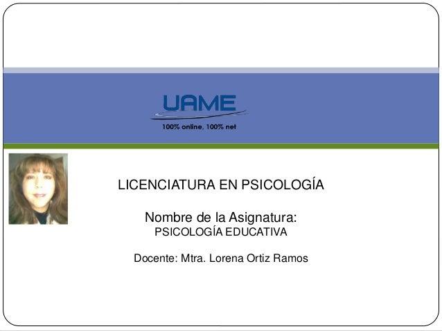 LICENCIATURA EN PSICOLOGÍA  Nombre de la Asignatura:  PSICOLOGÍA EDUCATIVA  Docente: Mtra. Lorena Ortiz Ramos