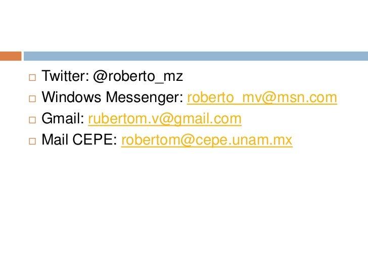 Twitter: @roberto_mz<br />Windows Messenger: roberto_mv@msn.com<br />Gmail: rubertom.v@gmail.com<br />Mail CEPE: robertom@...