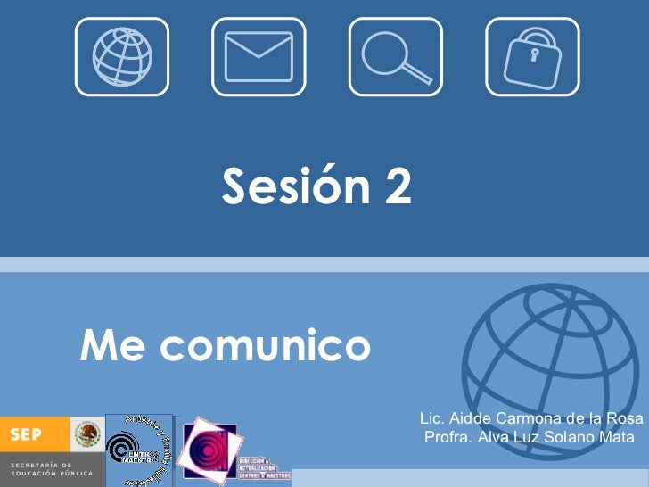 Sesión 2 Me comunico Lic. Aidde Carmona de la Rosa Profra. Alva Luz Solano Mata