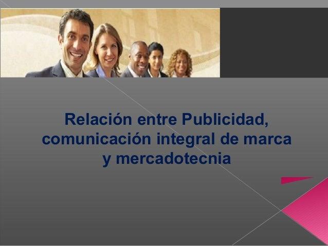 Relación entre Publicidad, comunicación integral de marca y mercadotecnia