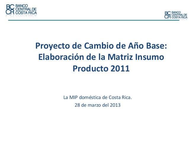 Proyecto de Cambio de Año Base: Elaboración de la Matriz Insumo Producto 2011 La MIP doméstica de Costa Rica. 28 de marzo ...